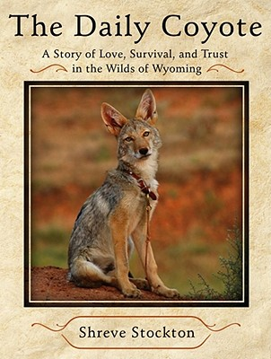 The Daily Coyote: A Story of Love, Survival, and Trust in the Wilds of Wyoming - Stockton, Shreve