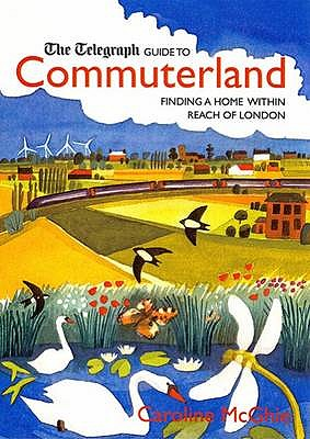 The Daily Telegraph Guide to Commuterland: Finding a Home Within Reach of London. Caroline McGhie - McGhie, Caroline