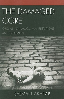 The Damaged Core: Origins, Dynamics, Manifestations, and Treatment - Akhtar, Salman, M.D.