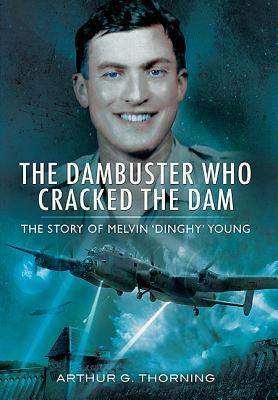 The Dambuster Who Cracked the Dam: The Story of Melvin 'Dinghy' Young - Thorning, Arthur G.