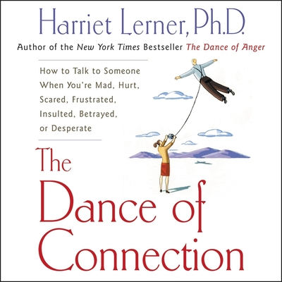 The Dance of Connection: How to Talk to Someone When You're Mad, Hurt, Scared, Frustrated, Insulted, Betrayed, or Desperate - Lerner Phd, Harriet (Read by), and Lerner, Harriet, PhD, PH D (Read by)