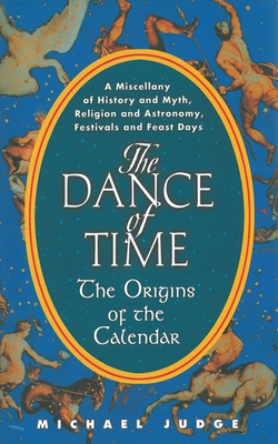 The Dance of Time: The Origins of the Calendar: A Miscellany of History and Myth, Religion and Astronomy, Festivals and Feast Days - Judge, Michael