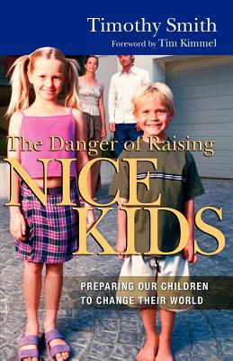 The Danger of Raising Nice Kids: Preparing Our Children to Change Their World - Smith, Timothy