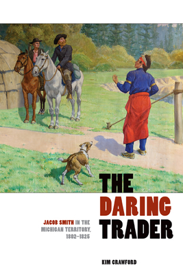 The Daring Trader: Jacob Smith in the Michigan Territory, 1802-1825 - Crawford, Kim