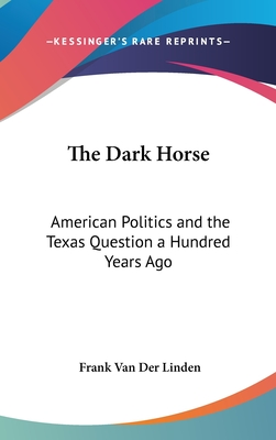 The Dark Horse: American Politics and the Texas Question a Hundred Years Ago - Van Der Linden, Frank