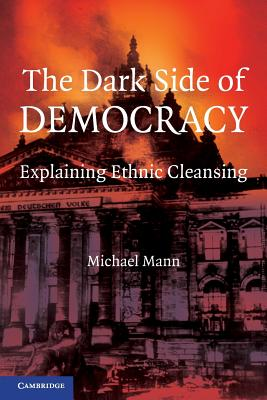The Dark Side of Democracy: Explaining Ethnic Cleansing - Mann, Michael