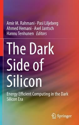 The Dark Side of Silicon: Energy Efficient Computing in the Dark Silicon Era - Rahmani, Amir M (Editor)