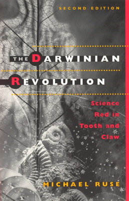 The Darwinian Revolution: Science Red in Tooth and Claw - Ruse, Michael