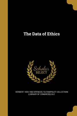 The Data of Ethics - Spencer, Herbert 1820-1903, and Ya Pamphlet Collection (Library of Congr (Creator)