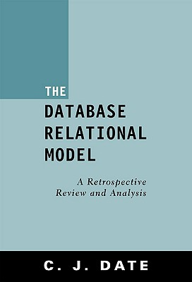 The Database Relational Model: A Retrospective Review and Analysis - Date, Chris J