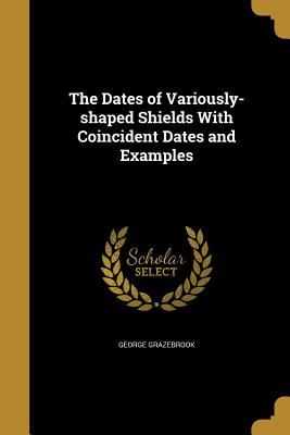 The Dates of Variously-Shaped Shields with Coincident Dates and Examples - Grazebrook, George