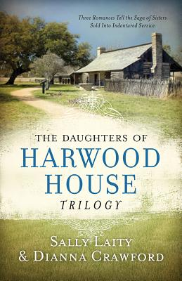 The Daughters of Harwood House Trilogy: Three Romances Tell the Saga of Sisters Sold Into Indentured Service - Laity, Sally, and Crawford, Dianna
