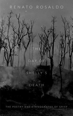 The Day of Shelly's Death: The Poetry and Ethnography of Grief - Rosaldo, Renato