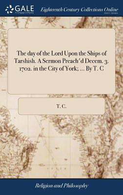 The Day of the Lord Upon the Ships of Tarshish. a Sermon Preach'd Decem. 3. 1702. in the City of York; ... by T. C - T C