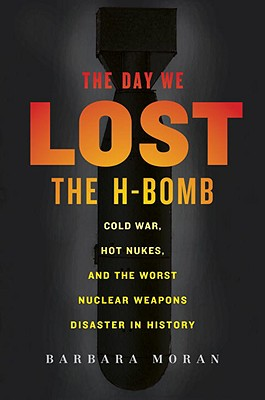 The Day We Lost the H-Bomb: Cold War, Hot Nukes, and the Worst Nuclear Weapons Disaster in History - Moran, Barbara