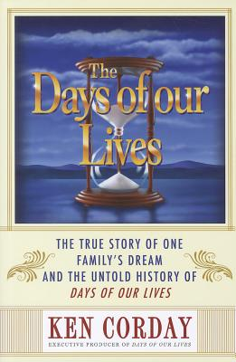 The Days of Our Lives: The True Story of One Family's Dream and the Untold History of Days of Our Lives - Corday, Ken