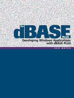 The dBASE Book: Developing Windows Applications with dBASE Plus - Mayer, Ken