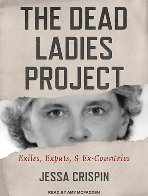 The Dead Ladies Project: Exiles, Expats, and Ex-Countries - Crispin, Jessa, and McFadden, Amy (Narrator)