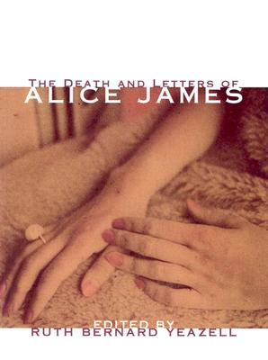 The Death and Letters of Alice James: Selected Correspondence - James, Alice, and Yeazell, Ruth (Editor)