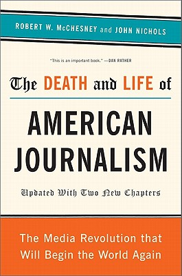 The Death and Life of American Journalism: The Media Revolution That Will Begin the World Again - McChesney, Robert W, and Nichols, John