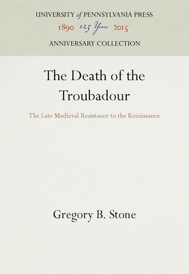 The Death of the Troubadour: The Late Medieval Resistance to the Renaissance - Stone, Gregory B