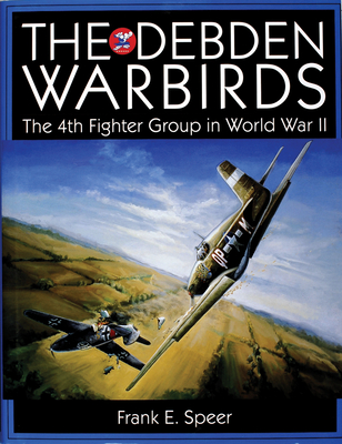 The Debden Warbirds: The 4th Fighter Group in World War II - Speer, Frank E