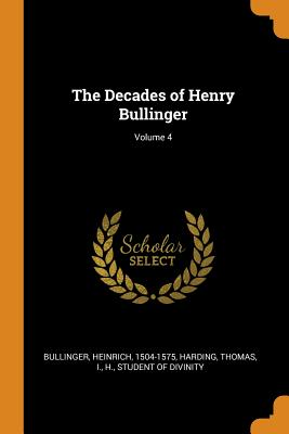 The Decades of Henry Bullinger; Volume 4 - Bullinger, Heinrich, and Harding, Thomas, and I, H Student of Divinity (Creator)