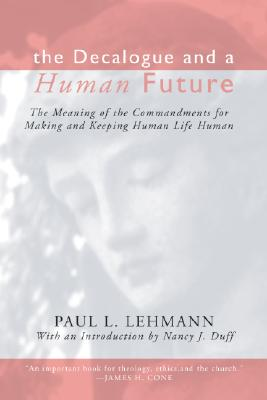 The Decalogue and a Human Future: The Meaning of the Commandments for Making & Keeping Human Life Human - Lehmann, Paul L