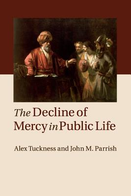 The Decline of Mercy in Public Life - Tuckness, Alex, and Parrish, John M.