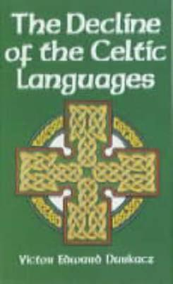 The Decline of the Celtic Languages: A Study of Linguistic and Cultural Conflict in Scotland, Wales, and Ireland from the Reformation to the Twentieth Century - Durkacz, Victor Edward