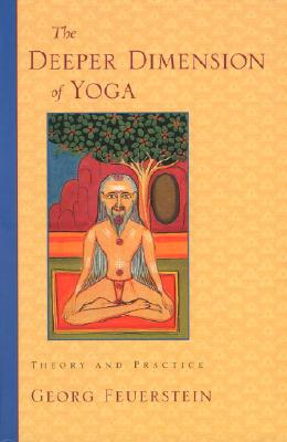 The Deeper Dimension of Yoga: Theory and Practice - Feuerstein, Georg, PH.D.