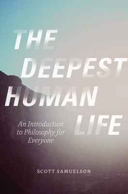 The Deepest Human Life: An Introduction to Philosophy for Everyone - Samuelson, Scott