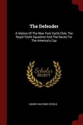 The Defender: A History of the New York Yacht Club, the Royal Yacht Squadron and the Races for the America's Cup - Steele, Henry Wilford