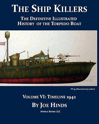 The Definitive Illustrated History of the Torpedo Boat, Volume VI: 1942 (the Ship Killers) - Hinds, Joe