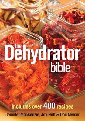 The Dehydrator Bible: Includes Over 400 Recipes - MacKenzie, Jennifer, and Nutt, Jay, and Mercer, Don