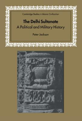 The Delhi Sultanate: A Political and Military History - Jackson, Peter