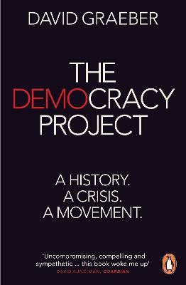 The Democracy Project: A History, a Crisis, a Movement - Graeber, David