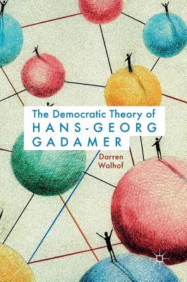 The Democratic Theory of Hans-Georg Gadamer - Walhof, Darren
