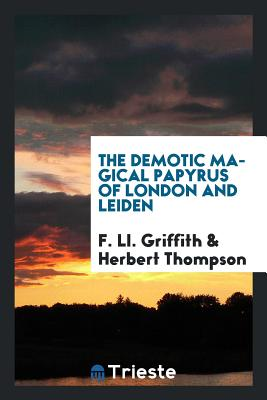 The Demotic Magical Papyrus of London and Leiden - Griffith, F LL