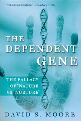 The Dependent Gene: The Fallacy of Nature Vs. Nurture - Moore, David S