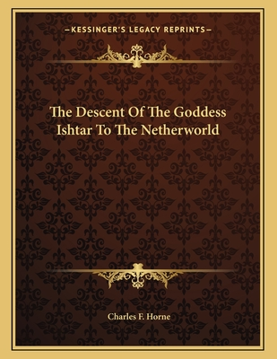The Descent of the Goddess Ishtar to the Netherworld - Horne, Charles F (Editor)