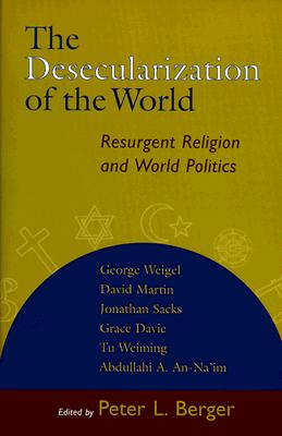 The Desecularization of the World: Resurgent Religion and World Politics - Berger, Peter L (Editor), and Martin, David (Contributions by), and Davie, Grace (Contributions by)