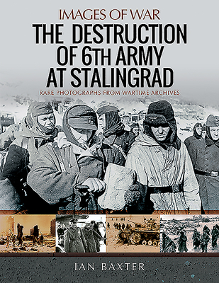 The Destruction of 6th Army at Stalingrad: Rare Photographs from Wartime Archives - Baxter, Ian