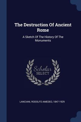 The Destruction of Ancient Rome: A Sketch of the History of the Monuments - Lanciani, Rodolfo Amedeo 1847-1929 (Creator)