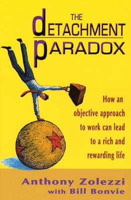 The Detachment Paradox: How an Objective Approach to Work Can Lead to a Rich and Rewarding Life - Zolezzi, Anthony, and Bonvie, Bill