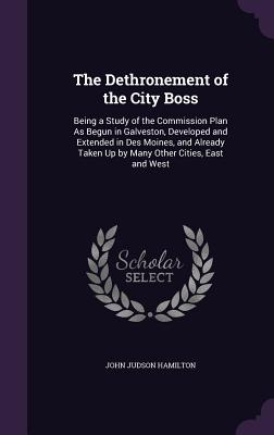 The Dethronement of the City Boss: Being a Study of the Commission Plan as Begun in Galveston, Developed and Extended in Des Moines, and Already Taken Up by Many Other Cities, East and West - Hamilton, John Judson
