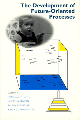 The Development of Future-Oriented Processes - Haith, and John D and Catherine T MacArthur Foundation, and Haith, Marshall M (Editor)