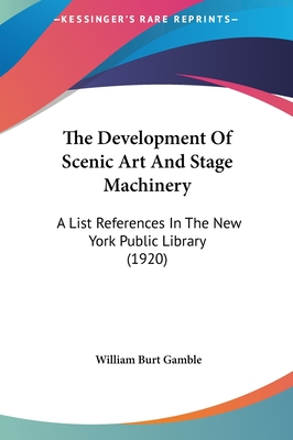The Development of Scenic Art and Stage Machinery: A List References in the New York Public Library (1920) - Gamble, William Burt