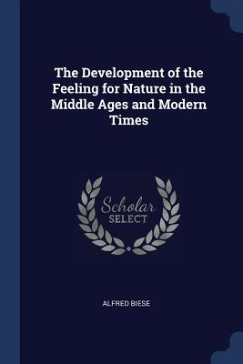 The Development of the Feeling for Nature in the Middle Ages and Modern Times - Biese, Alfred