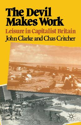 The Devil Makes Work: Leisure in Capitalist Britain - Clarke, John Nathaniel, and Critcher, Charles